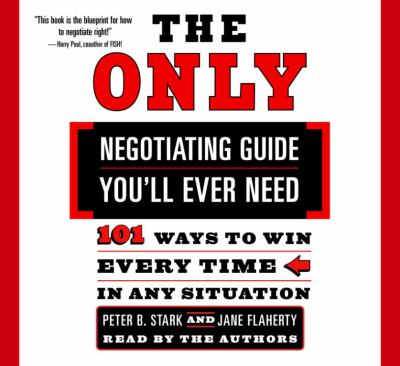 The Only Negotiating Guide You'll Ever Need: 101 Ways to Win Every Time in Any Situation 9780739310366