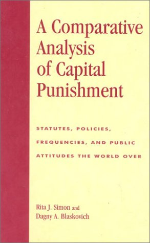 A Comparative Analysis of Capital Punishment: Statutes, Policies, Frequencies, and Public Attitudes the World Over 9780739103821