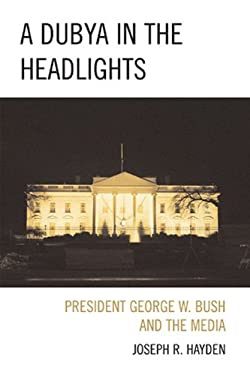 A Dubya in the Headlights: President George W. Bush and the Media 9780739125717