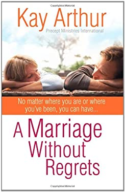 A Marriage Without Regrets: No Matter Where You Are or Where You've Been, You Can Have? 9780736920759