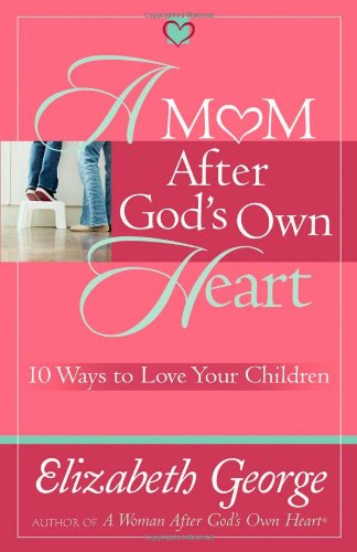 A Mom After God's Own Heart: 10 Ways to Love Your Children 9780736915724