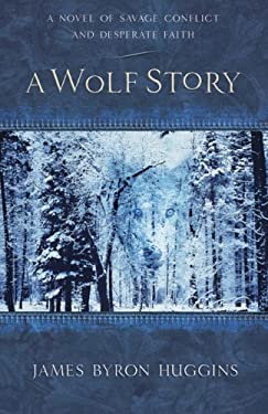 A Wolf Story: A Novel of Savage Conflict and Desperate Faith 9780736922098