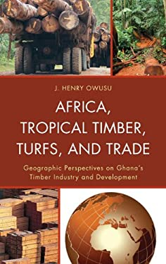 Africa, Tropical Timber, Turfs, and Trade: Geographic Perspectives on Ghana S Timber Industry and Development 9780739174012