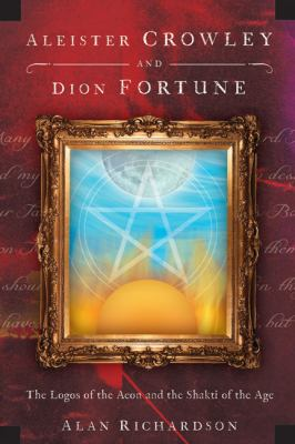 Aleister Crowley and Dion Fortune: The Logos of the Aeon and the Shakti of the Age 9780738715803
