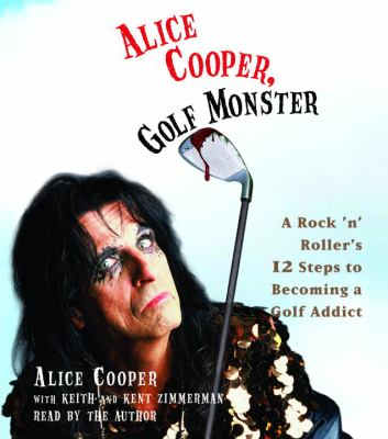 Alice Cooper, Golf Monster: A Rock 'n' Roller's 12 Steps to Becoming a Golf Addict 9780739344149