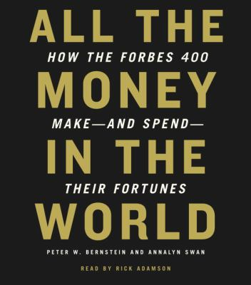 All the Money in the World: How the Forbes 400 Make--And Spend--Their Fortunes 9780739357514