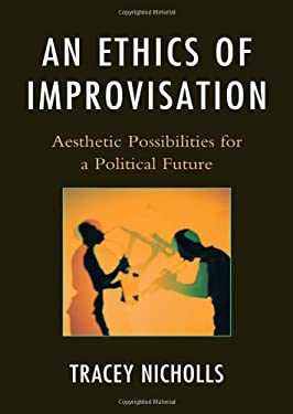 An Ethics of Improvisation: Aesthetic Possibilities for a Political Future 9780739164228