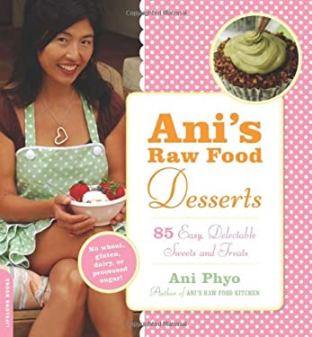 Ani's Raw Food Desserts: 85 Easy, Delectable Sweets and Treats 9780738213064