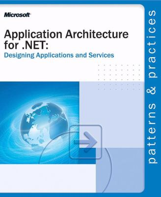 Application Architecture for .Net: Designing Applications and Services: Designing Applications and Services 9780735618374