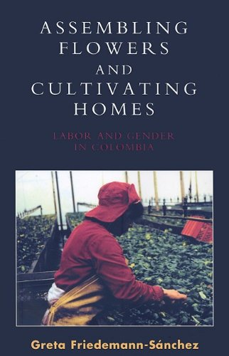 Assembling Flowers and Cultivating Homes: Labor and Gender in Colombia 9780739132968