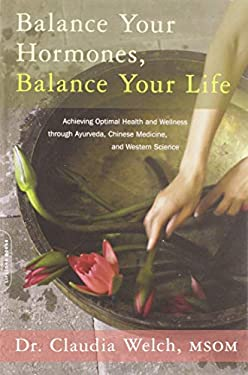 Balance Your Hormones, Balance Your Life: Achieving Optimal Health and Wellness Through Ayurveda, Chinese Medicine, and Western Science 9780738214825