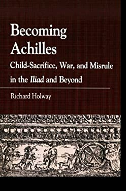 Becoming Achilles: Child-Sacrifice, War, and Misrule in the Lliad and Beyond 9780739146910