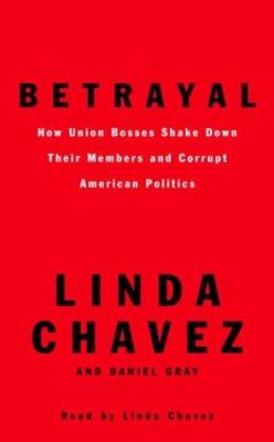 Betrayal: How Union Bosses Shake Down Their Members and Corrupt American Politics 9780739311790