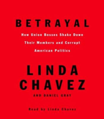 Betrayal: How Union Bosses Shake Down Their Members and Corrupt American Politics 9780739311806