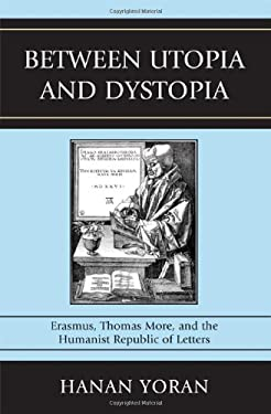Between Utopia and Dystopia: Erasmus, Thomas More, and the Humanist Republic of Letters 9780739136478
