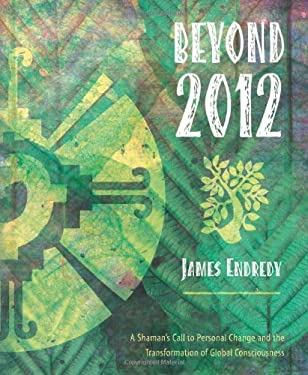 Beyond 2012: A Shaman's Call to Personal Change and the Transformation of Global Consciousness 9780738711584