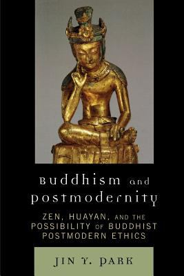 Buddhism and Postmodernity: Zen, Huayan, and the Possibility of Buddhist Postmodern Ethics 9780739118245
