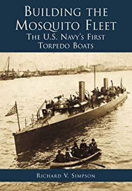 Building the Mosquito Fleet: The U.S. Navy's First Torpedo Boats 9780738505084