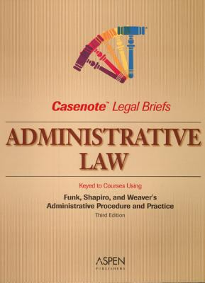Casenote Legal Briefs: Administrative Law, Keyed to Funk, Shapiro, and Weaver's Administrative Procedure and Practice, 3rd Ed. 9780735563278