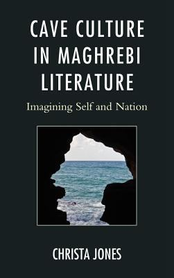 Cave Culture in Maghrebi Literature: Imagining Self and Nation 9780739168752