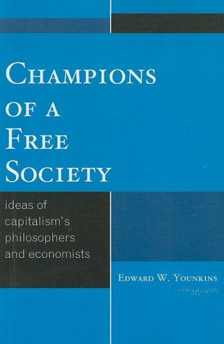 Champions of a Free Society: Ideas of Capitalism's Philosophers and Economists 9780739126486