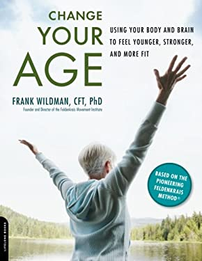 Change Your Age: Using Your Body and Brain to Feel Younger, Stronger, and More Fit 9780738213637