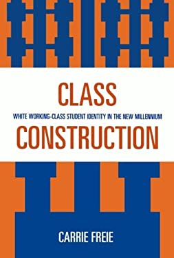 Class Construction: White Working-Class Student Identity in the New Millennium 9780739115480