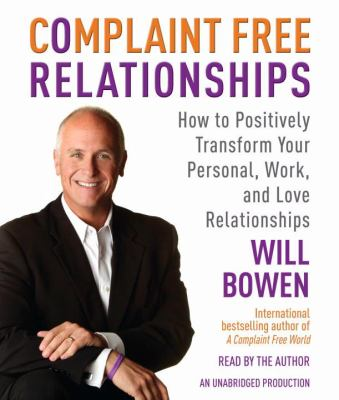 Complaint Free Relationships: How to Positively Transform Your Personal, Work, and Love Relationships 9780739383209
