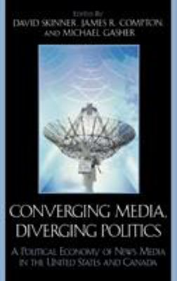 Converging Media, Diverging Politics: A Political Economy of News Media in the United States and Canada 9780739108277