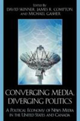 Converging Media, Diverging Politics: A Political Economy of News Media in the United States and Canada 9780739113066