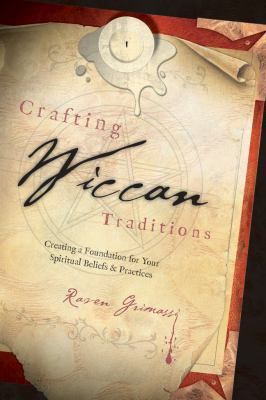 Crafting Wiccan Traditions: Creating a Foundation for Your Spiritual Beliefs & Practices 9780738711089