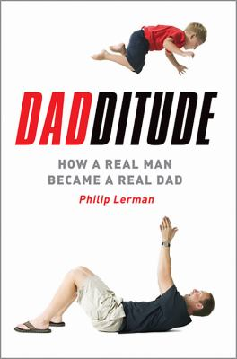 Dadditude: How a Real Man Became a Real Dad 9780738211008