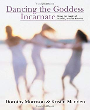 Dancing the Goddess Incarnate: Living the Magic of Maiden, Mother & Crone 9780738706368