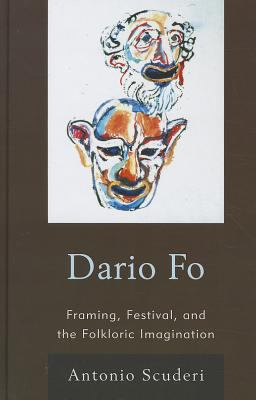 Dario Fo: Framing, Festival, and the Folkloric Imagination 9780739151112