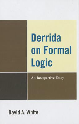 Derrida on Formal Logic: An Interpretive Essay 9780739149256