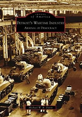 Detroit's Wartime Industry: Arsenal of Democracy - Davis, Michael W. R.