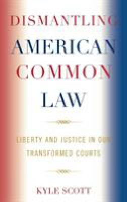 Dismantling American Common Law: Liberty and Justice in Our Transformed Courts 9780739123768