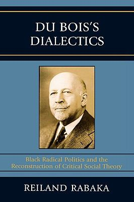 Du Bois's Dialectics: Black Radical Politics and the Reconstruction of Critical Social Theory 9780739119570