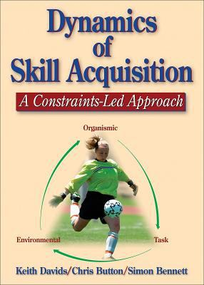 Dynamics of Skill Acquisition: A Constraints-Led Approach 9780736036863