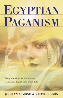 Egyptian Paganism for Beginners: Bring the Gods & Goddesses of Ancient Egypt Into Daily Life 9780738704388