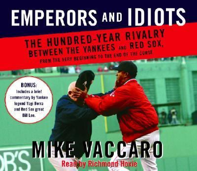 Emperors and Idiots: The Hundred Year Rivalry Between the Yankees and Red Sox, from the Very Beginning to the End of the Curse 9780739317501