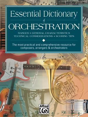 Essential Dictionary of Orchestration: Ranges, General Characteristics, Technical Considerations, Scoring Tips: The Most Practical and Comprehensive R 9780739000212