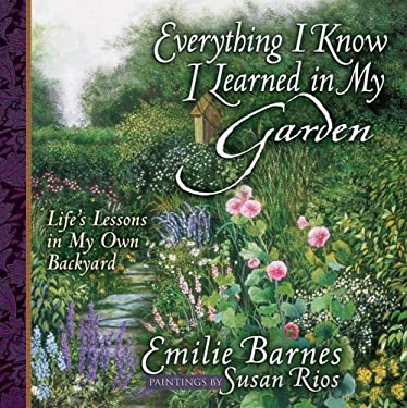 Everything I Know I Learned in My Garden: Life's Lessons in My Own Backyard 9780736910019