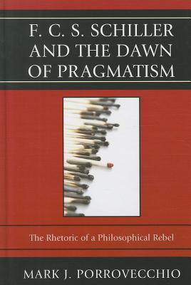 F.C.S. Schiller and the Dawn of Pragmatism: The Rhetoric of a Philosophical Rebel 9780739165881