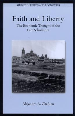 Faith and Liberty: The Economic Thought of the Late Scholastics 9780739105405