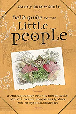 Field Guide to the Little People: A Curious Journey Into the Hidden Realm of Elves, Faeries, Hobgoblins & Other Not-So-Mythical Creatures 9780738715490