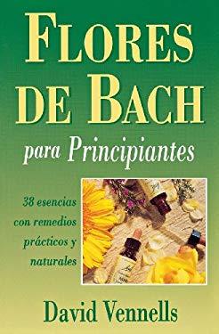 Flores de Bach Para Principiantes: 38 Esencias Con Remedios Practicos y Naturales = Bach Flower Remedies for Beginners 9780738700625