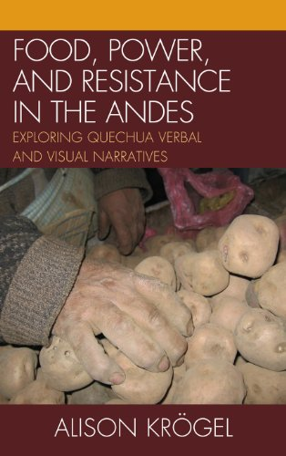 Food, Power, and Resistance in the Andes: Exploring Quechua Verbal and Visual Narratives 9780739147597