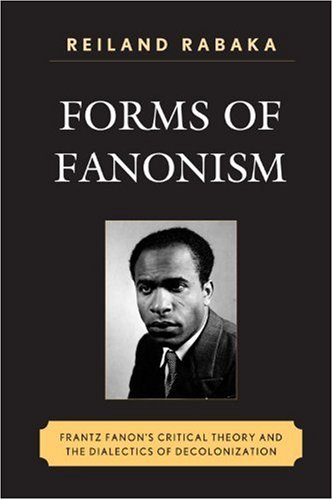 Forms of Fanonism: Frantz Fanon's Critical Theory and the Dialects of Decolonization 9780739140338