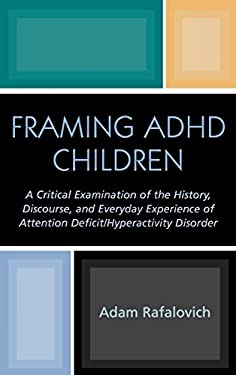 Framing ADHD Children: A Critical Examination of the History, Discourse, and Everyday Experience of Attention Deficit/Hyperactivity Disorder 9780739107478